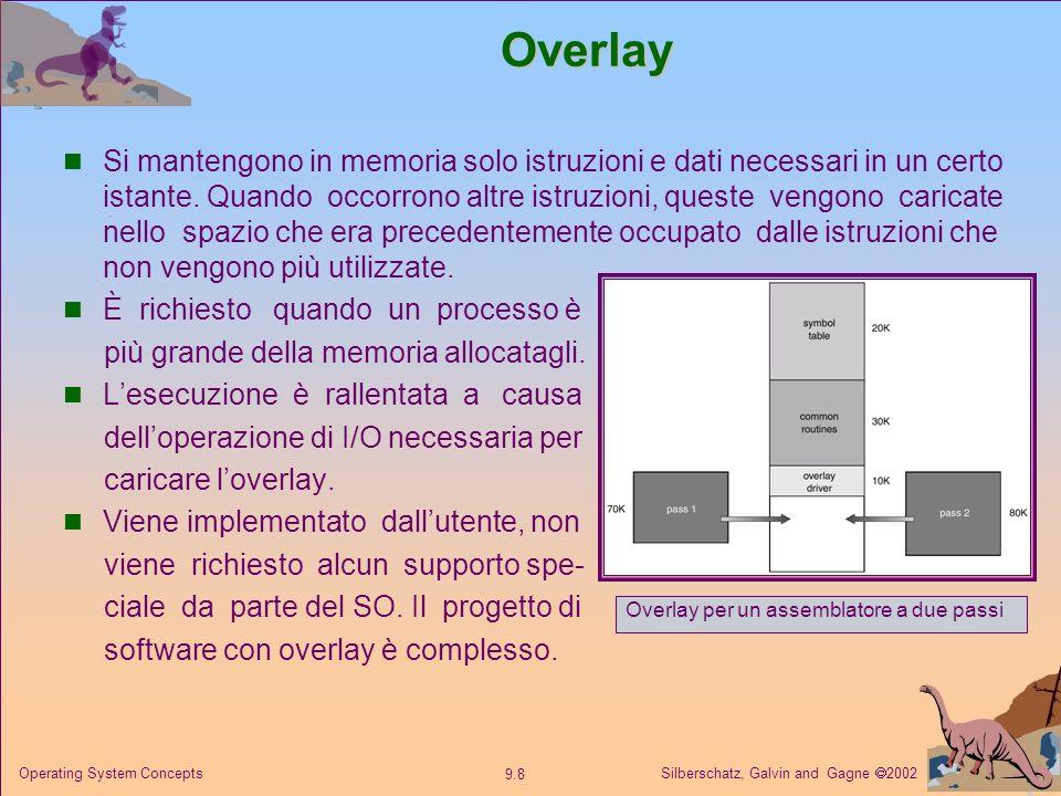 Silberschatz, Galvin and Gagne 2002 9.8 Operating System ConceptsOverlay Si mantengono in memoria solo istruzioni e dati necessari in un certo istante