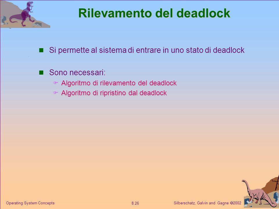 Silberschatz, Galvin and Gagne 2002 8.26 Operating System Concepts Rilevamento del deadlock Si permette al sistema di entrare in uno stato di deadlock Sono necessari: Algoritmo di rilevamento del deadlock Algoritmo di rilevamento del deadlock Algoritmo di ripristino dal deadlock Algoritmo di ripristino dal deadlock