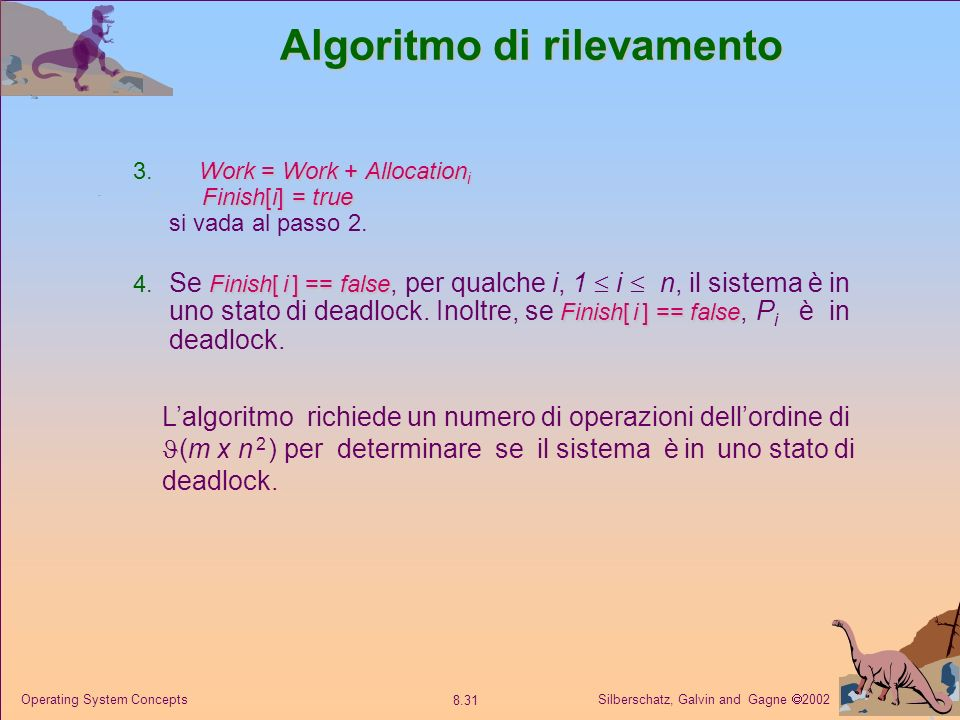 Silberschatz, Galvin and Gagne 2002 8.31 Operating System Concepts Algoritmo di rilevamento Work = Work + Allocation i Finish[i] = true 3. Work = Work