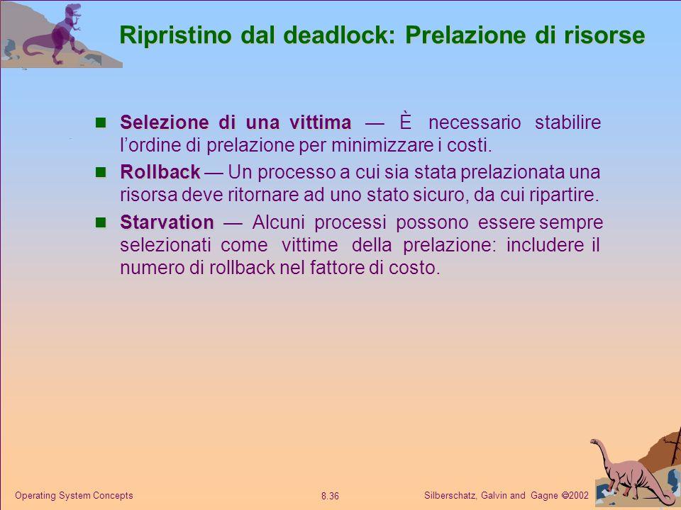 Silberschatz, Galvin and Gagne 2002 8.36 Operating System Concepts Ripristino dal deadlock: Prelazione di risorse Selezione di una vittima Selezione di una vittima È necessario stabilire lordine di prelazione per minimizzare i costi.