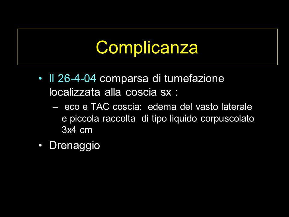 Complicanza Il 26-4-04 comparsa di tumefazione localizzata alla coscia sx : – eco e TAC coscia: edema del vasto laterale e piccola raccolta di tipo liquido corpuscolato 3x4 cm Drenaggio