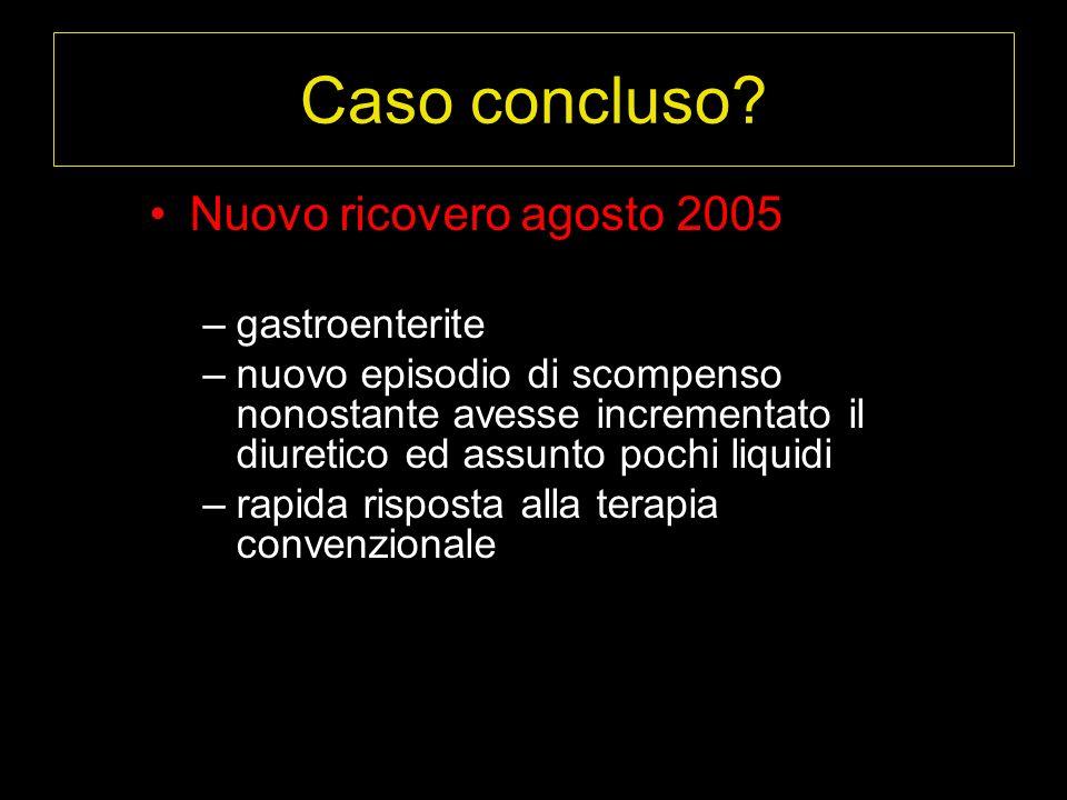 Nuovo ricovero agosto 2005 –gastroenterite –nuovo episodio di scompenso nonostante avesse incrementato il diuretico ed assunto pochi liquidi –rapida risposta alla terapia convenzionale