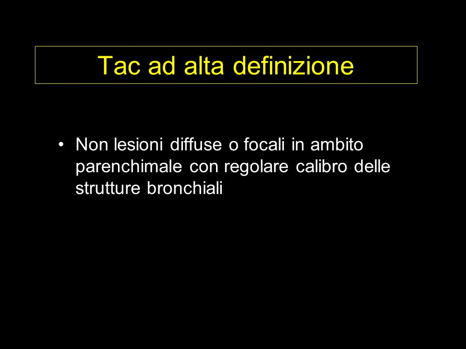 Tac ad alta definizione Non lesioni diffuse o focali in ambito parenchimale con regolare calibro delle strutture bronchiali