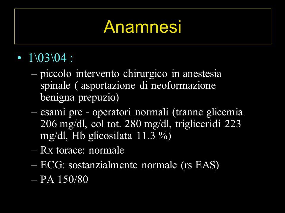 Anamnesi 1\03\04 : –piccolo intervento chirurgico in anestesia spinale ( asportazione di neoformazione benigna prepuzio) –esami pre - operatori normali (tranne glicemia 206 mg/dl, col tot.