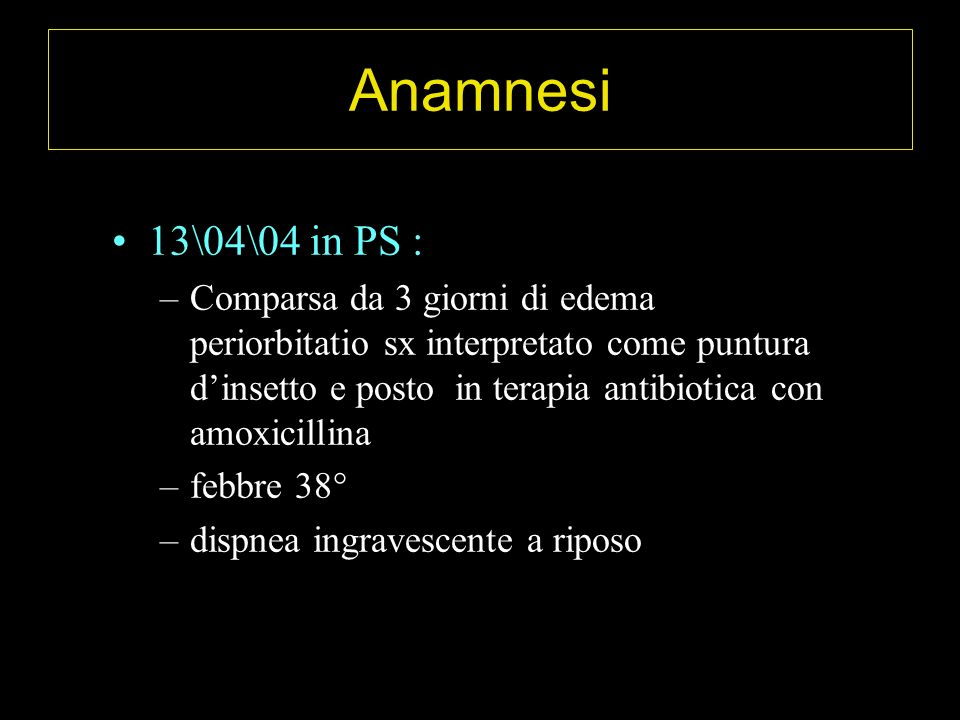 Anamnesi 13\04\04 in PS : –Comparsa da 3 giorni di edema periorbitatio sx interpretato come puntura dinsetto e posto in terapia antibiotica con amoxic