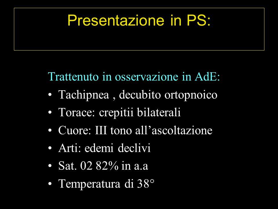 Presentazione in PS: Trattenuto in osservazione in AdE: Tachipnea, decubito ortopnoico Torace: crepitii bilaterali Cuore: III tono allascoltazione Arti: edemi declivi Sat.