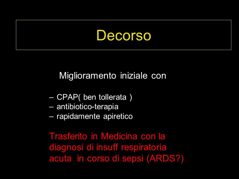 Decorso Miglioramento iniziale con –CPAP( ben tollerata ) –antibiotico-terapia –rapidamente apiretico Trasferito in Medicina con la diagnosi di insuff respiratoria acuta in corso di sepsi (ARDS?)