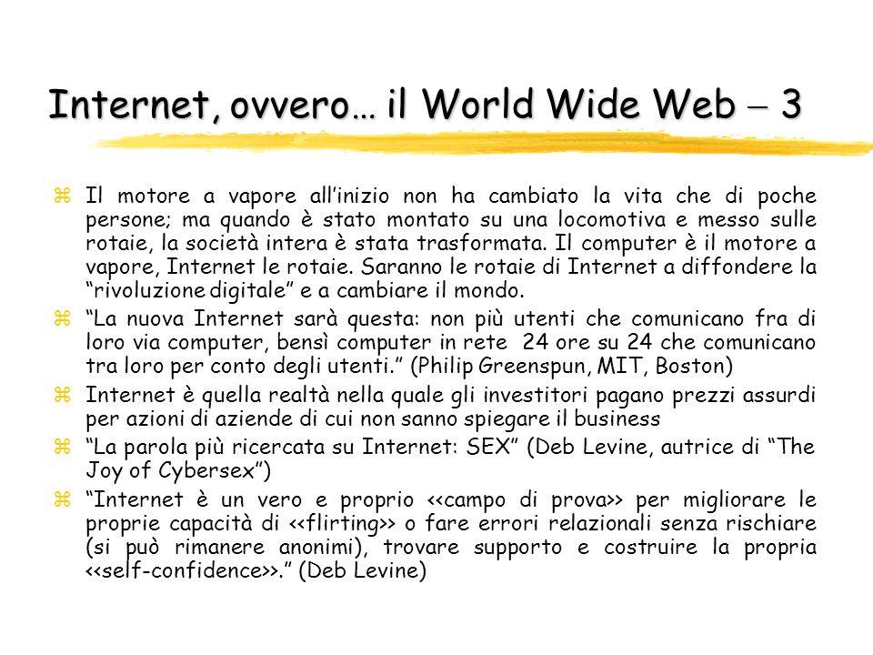 Internet, ovvero… il World Wide Web 2 zOgni sito è un punto di vista su Internet zInternet non è né buono né cattivo, ma un semplice mezzo per luso e labuso; siamo noi che gli diamo lanima, la nostra, buona o cattiva; inutile lodare, inutile maledire zSembra che il nuovo medium assomigli ad un test di Rorscahch, un blob elettronico allinterno del quale ognuno proietta fantasie, desideri e timori per la società.