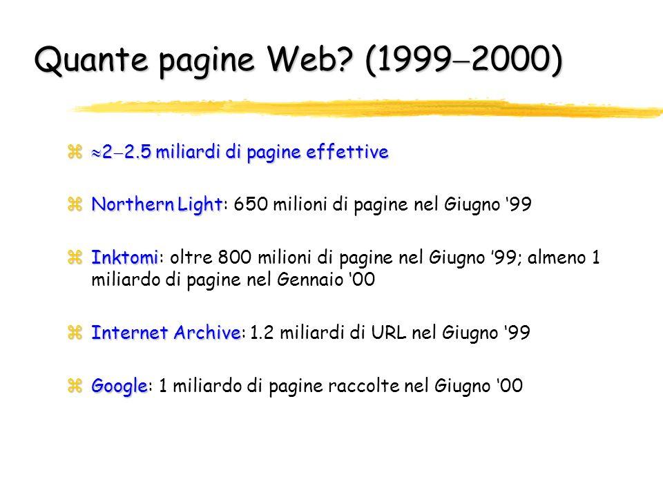 Stima delle dimensioni del Web (Febbraio `99) zCampionamento casuale dello spazio degli indirizzi: 256 4, cioè 4.3 miliardi; testati 3.6 milioni di indirizzi IP mirror zMolti siti riproducono la stessa informazione con indirizzi IP distinti (mirror ) per ottenere ridondanza nellinformazione ed un minor carico di accessi per sito Publicly Indexable Web (PIW)16 milioni di Web server2.8 milioni appartengono al PIW zMolti server non appartengono al Publicly Indexable Web (PIW) 16 milioni di Web server di cui solo 2.8 milioni appartengono al PIW zMarzo 2003: 39.174.349 Web server