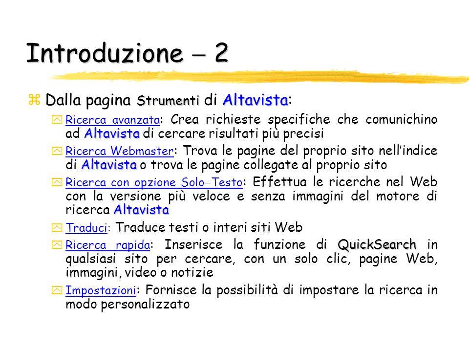Introduzione 1 zÈ stato forse il più noto ed utilizzato fra i motori di ricercahttp://www.altavista.com zAltavista zAltavista, nato nel 1995, offre la possibilità di effettuare ricerche avanzate (link Ricerca avanzata ), di formulare preferenze su dove le informazioni debbano essere ricercate, sulla loro freschezza, sulla lingua e le modalità di presentazione Altavista Strumenti zNella pagina iniziale di Altavista è presente un link alla pagina Strumenti (link Altro>> ), nella quale sono elencati vari percorsi di ricerca per acquisire conoscenza e poter effettuare un uso appropriato del motore StrumentiAltavista La seguente presentazione descrive brevemente quanto riportato nella pagina Strumenti di Altavista