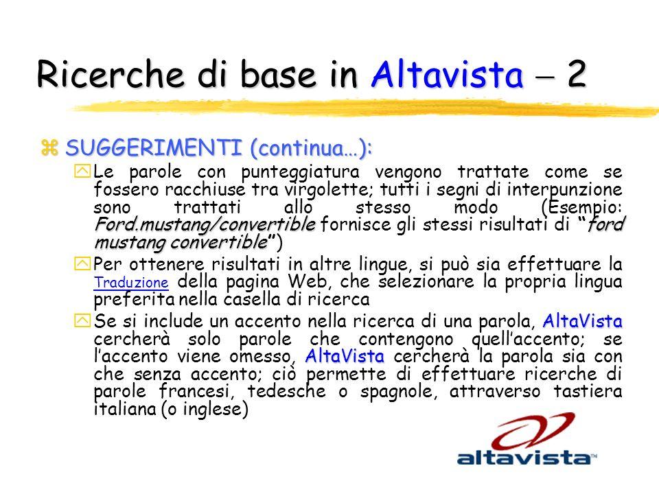 Ricerche di base in Altavista 1 zSUGGERIMENTI: AltaVista yQuando si inseriscono parole multiple nella casella di ricerca, AltaVista cerca pagine Web che contengono tutte le parole Baltimore RavensRavens yPiù parole chiave garantiscono maggior precisione (Esempio: Baltimore Ravens invece di Ravens ) AltaVista yUtilizzo di parole che si pensa possano apparire nella pagina Web oggetto della ricerca; AltaVista inserisce nei suoi indici tutte le parole di ogni pagina Web essere o non essere yPer cercare una frase esatta, racchiuderla tra virgolette (Esempio: essere o non essere) yLe lettere maiuscole e minuscole sono trattate allo stesso modo; per osservare la differenza, racchiudere il termine di ricerca tra virgolette