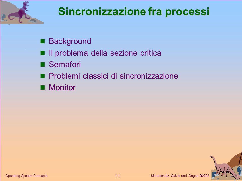 Silberschatz, Galvin and Gagne 2002 7.1 Operating System Concepts Sincronizzazione fra processi Background Il problema della sezione critica Semafori