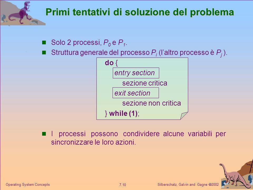 Silberschatz, Galvin and Gagne 2002 7.10 Operating System Concepts Primi tentativi di soluzione del problema Solo 2 processi, P 0 e P 1. Struttura gen
