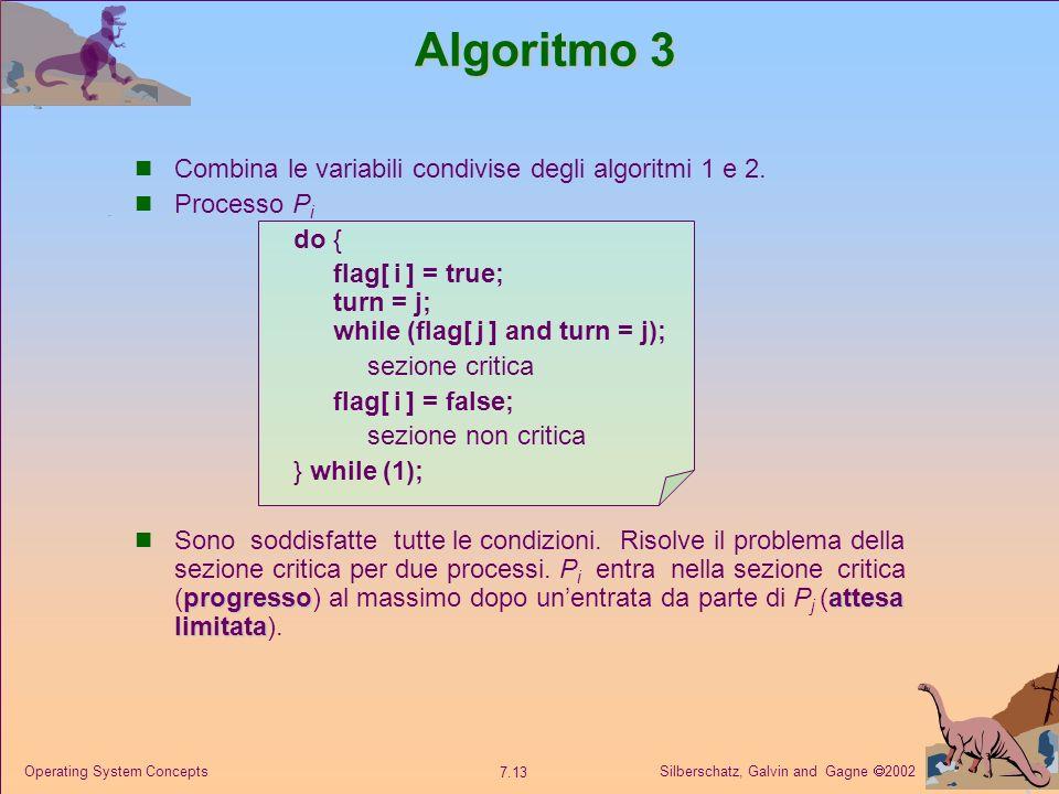 Silberschatz, Galvin and Gagne 2002 7.13 Operating System Concepts Algoritmo 3 Combina le variabili condivise degli algoritmi 1 e 2. Processo P i do {