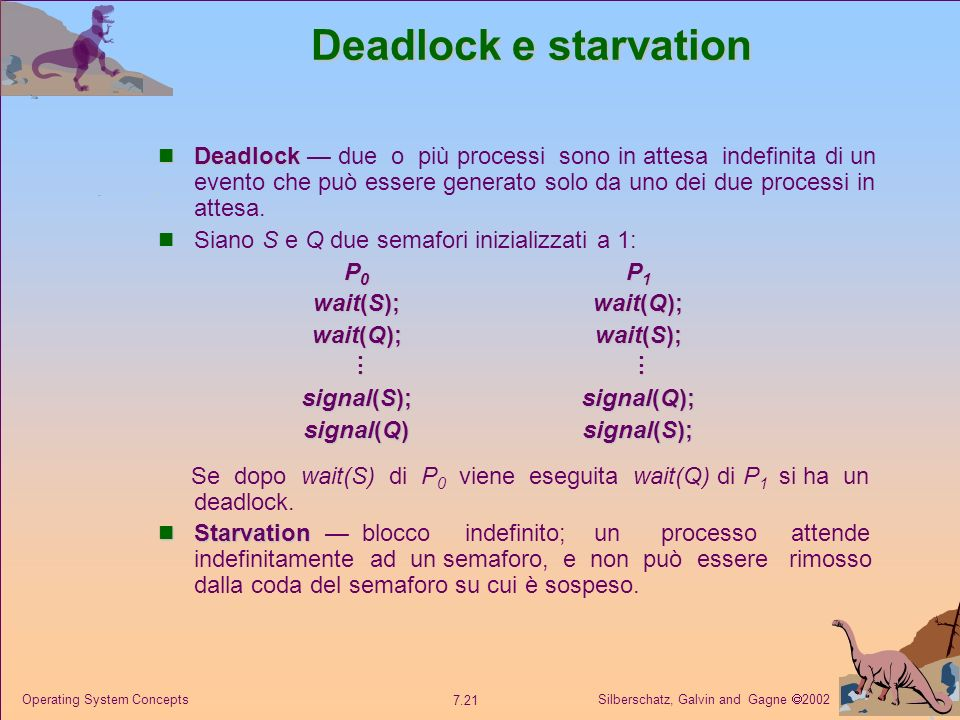 Silberschatz, Galvin and Gagne 2002 7.21 Operating System Concepts Deadlock e starvation Deadlock Deadlock due o più processi sono in attesa indefinit