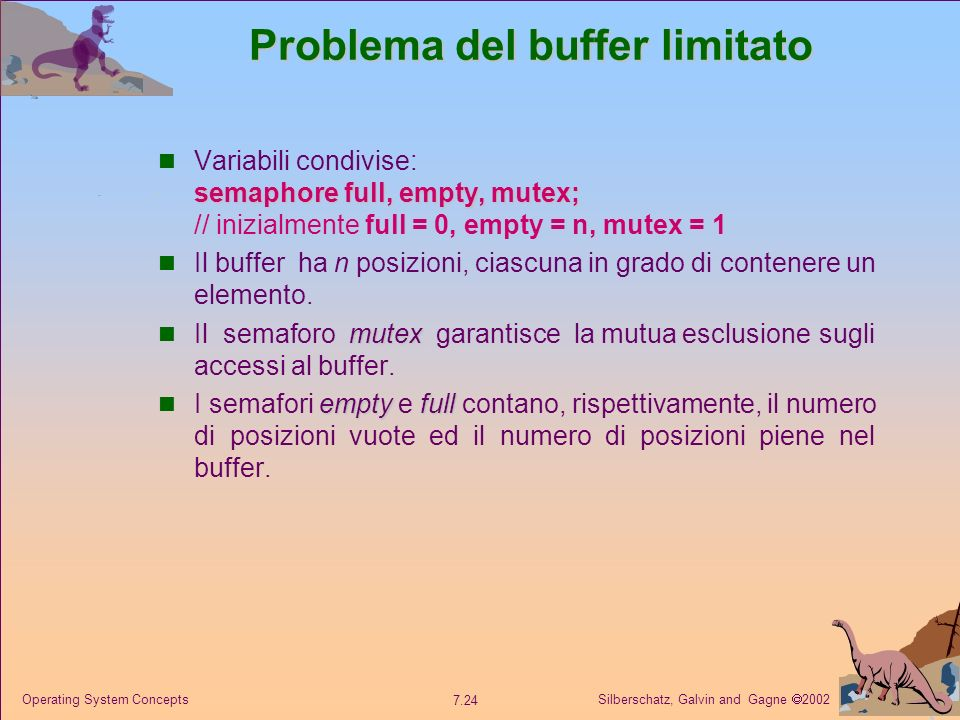 Silberschatz, Galvin and Gagne 2002 7.24 Operating System Concepts Problema del buffer limitato semaphore full, empty, mutex; Variabili condivise: sem