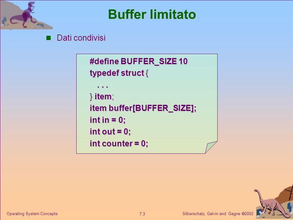 Silberschatz, Galvin and Gagne 2002 7.4 Operating System Concepts Buffer limitato item nextProduced; while (1) { while (counter == BUFFER_SIZE) ; /* do nothing */ buffer[in] = nextProduced; in = (in + 1) % BUFFER_SIZE; counter ++; } item nextConsumed; while (1) { while (counter == 0) ; /* do nothing */ nextConsumed = buffer[out]; out = (out + 1) % BUFFER_SIZE; counter – –; } Processo produttore Processo consumatore in in: indice della successiva posizione libera nel buffer.
