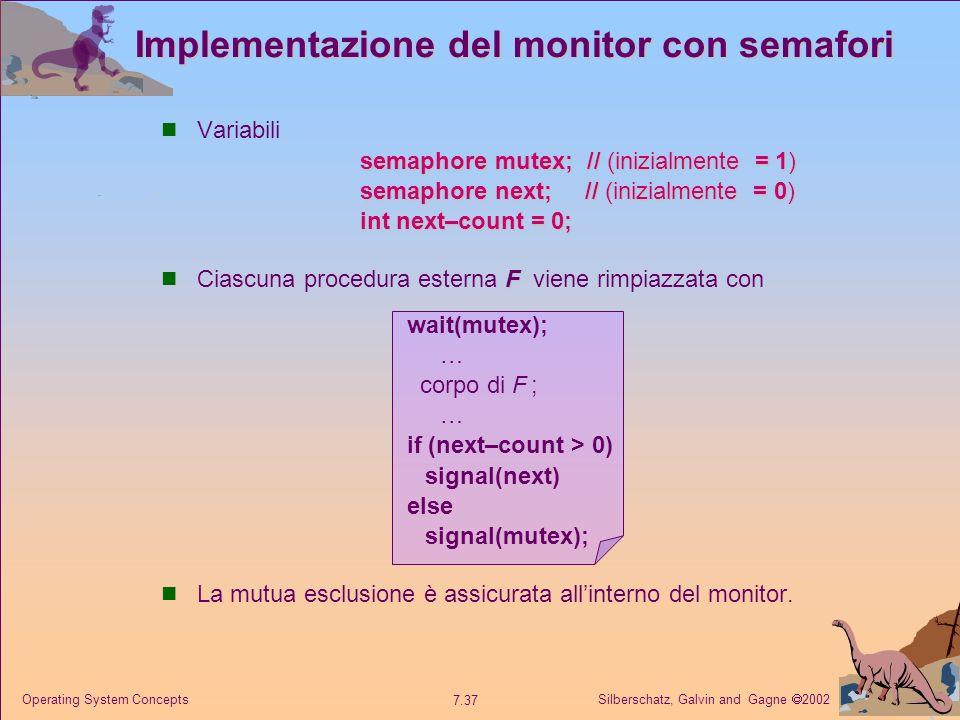 Silberschatz, Galvin and Gagne 2002 7.37 Operating System Concepts Implementazione del monitor con semafori Variabili semaphore mutex; // (inizialment