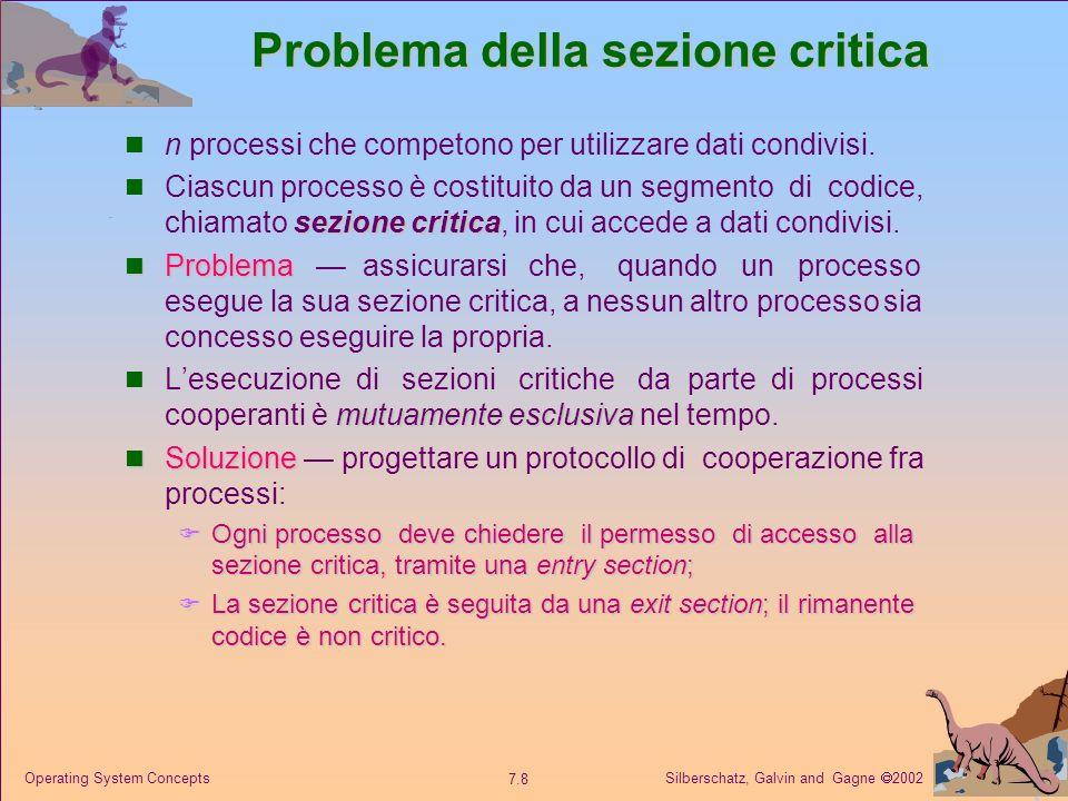 Silberschatz, Galvin and Gagne 2002 7.29 Operating System Concepts Problema dei cinque filosofi Variabili condivise: semaphore chopstick[5]; // tutti gli elementi inizializzati a 1 Filosofo i: do { wait(chopstick[ i ]) wait(chopstick[(i+1) % 5]) … mangia … signal(chopstick[ i ]); signal(chopstick[(i+1) % 5]); … pensa … } while (1);