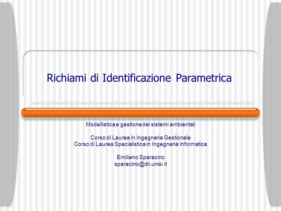 Richiami di Identificazione Parametrica Modellistica e gestione dei sistemi ambientali Corso di Laurea in Ingegneria Gestionale Corso di Laurea Specia