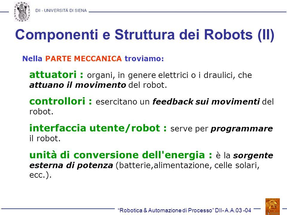 Robotica & Automazione di Processo DII- A.A.03 -04 Componenti e Struttura dei Robots (II) Nella PARTE MECCANICA troviamo: attuatori : organi, in gener