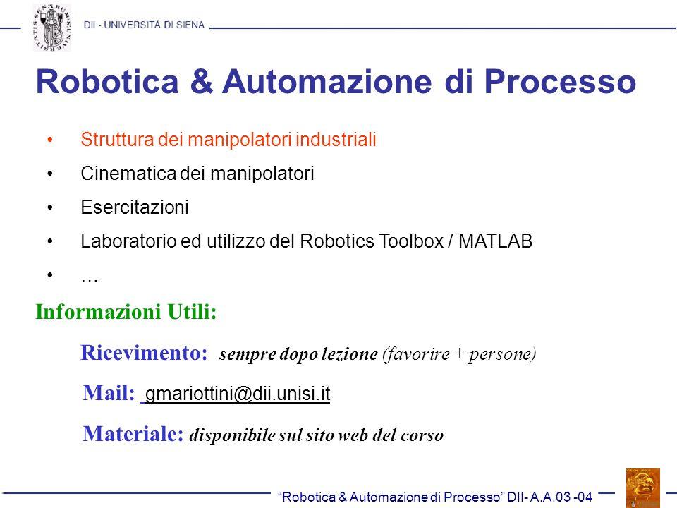 Robotica & Automazione di Processo DII- A.A.03 -04 Robotica & Automazione di Processo E necessario conoscere: 1) Algebra Lineare (matrici e loro operazioni) 2) Moto dei corpi rigidi