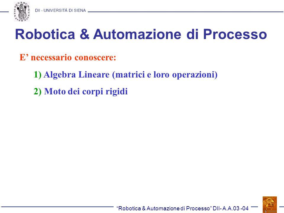 Robotica & Automazione di Processo DII- A.A.03 -04 Robotica & Automazione di Processo E necessario conoscere: 1) Algebra Lineare (matrici e loro opera