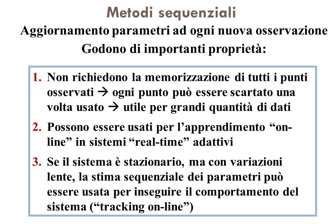 Metodi sequenziali Aggiornamento parametri ad ogni nuova osservazione Godono di importanti proprietà: 1.Non richiedono la memorizzazione di tutti i pu