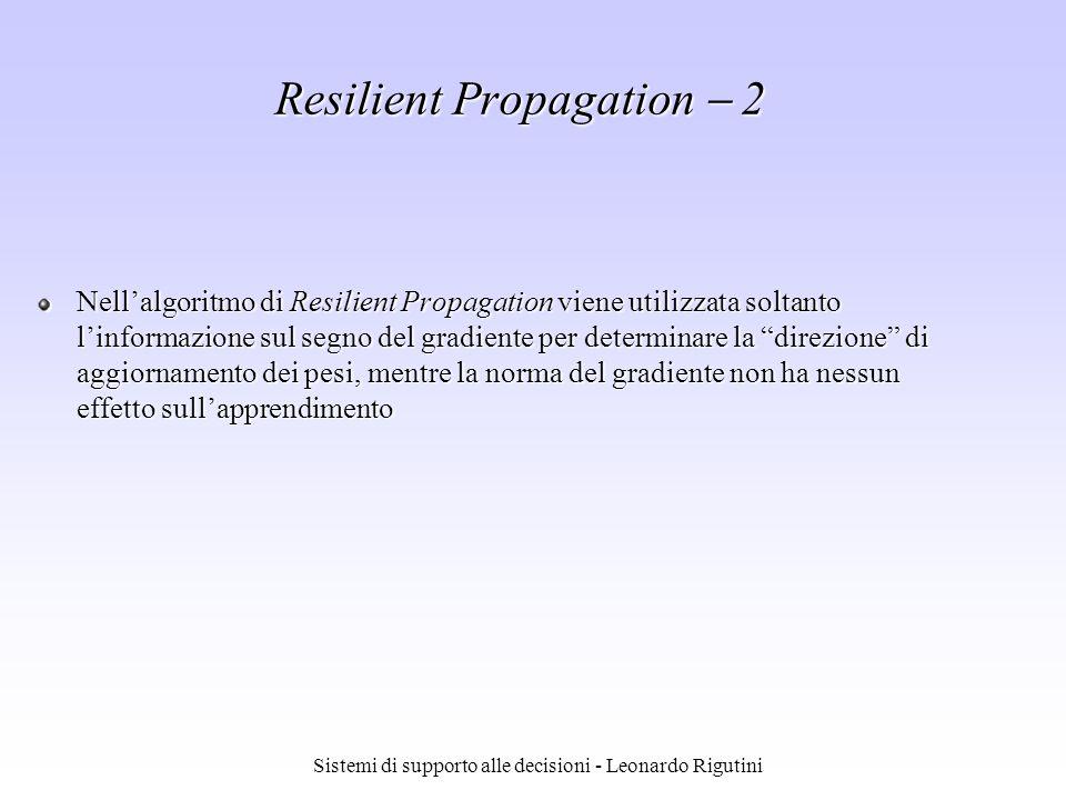 Sistemi di supporto alle decisioni - Leonardo Rigutini Nellalgoritmo di Resilient Propagation viene utilizzata soltanto linformazione sul segno del gr