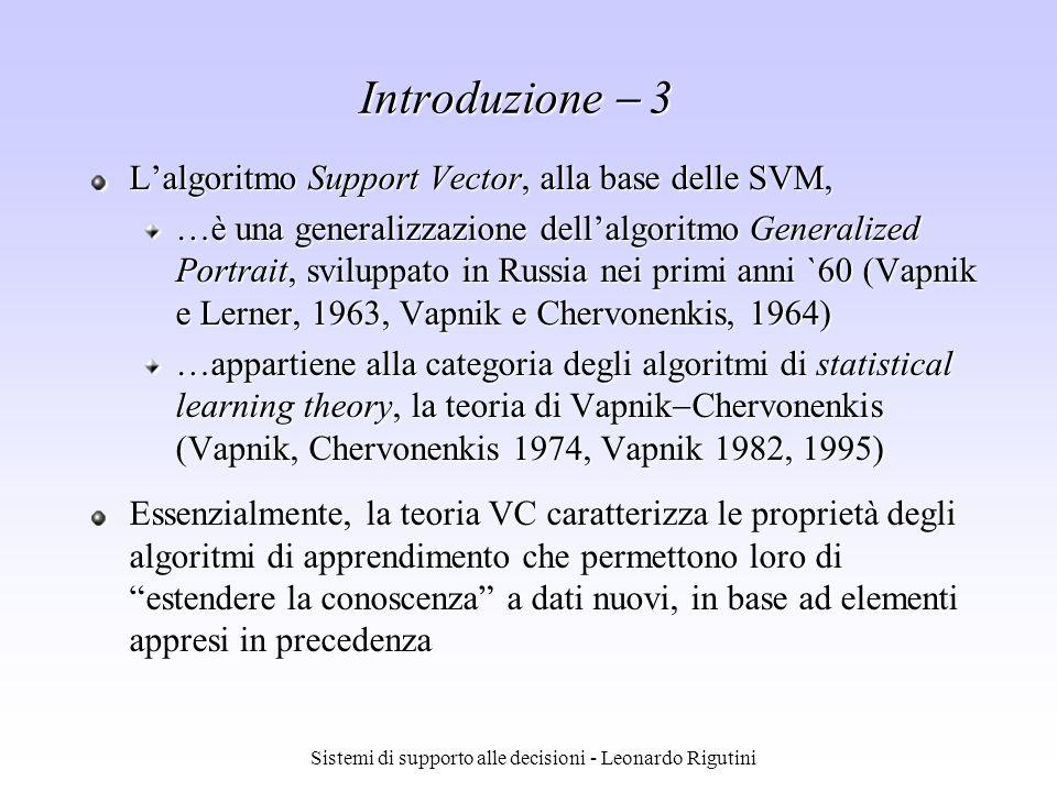Sistemi di supporto alle decisioni - Leonardo Rigutini Introduzione 3 Lalgoritmo Support Vector, alla base delle SVM, …è una generalizzazione dellalgo