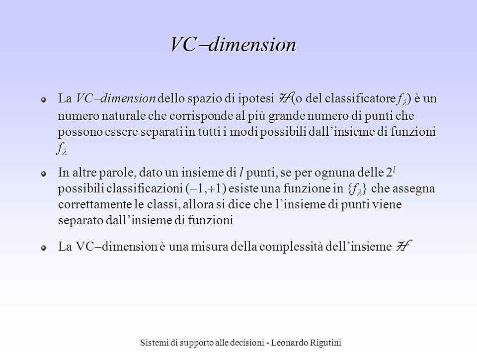 Sistemi di supporto alle decisioni - Leonardo Rigutini VC dimension La VC dimension dello spazio di ipotesi H (o del classificatore f ) è un numero na