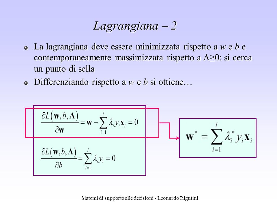 Sistemi di supporto alle decisioni - Leonardo Rigutini La lagrangiana deve essere minimizzata rispetto a w e b e contemporaneamente massimizzata rispe