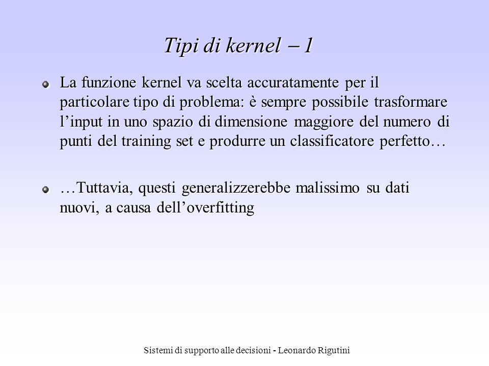 Sistemi di supporto alle decisioni - Leonardo Rigutini Tipi di kernel 1 La funzione kernel va scelta accuratamente per il particolare tipo di problema