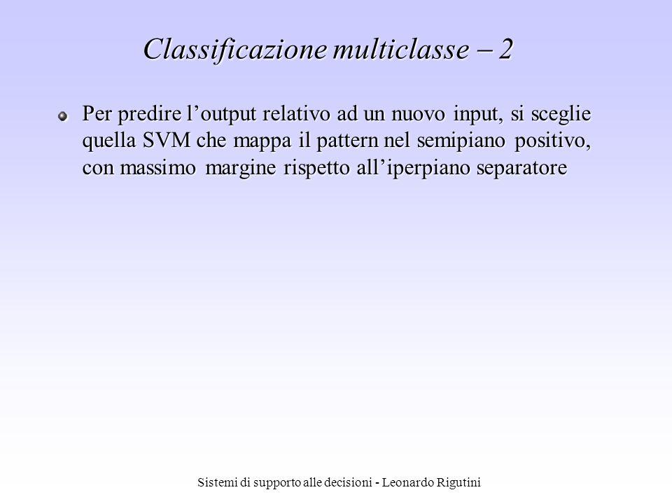 Sistemi di supporto alle decisioni - Leonardo Rigutini Classificazione multiclasse 2 Per predire loutput relativo ad un nuovo input, si sceglie quella