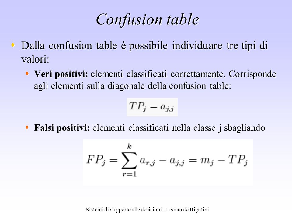 Sistemi di supporto alle decisioni - Leonardo Rigutini Confusion table Dalla confusion table è possibile individuare tre tipi di valori: Dalla confusion table è possibile individuare tre tipi di valori: Veri positivi: elementi classificati correttamente.