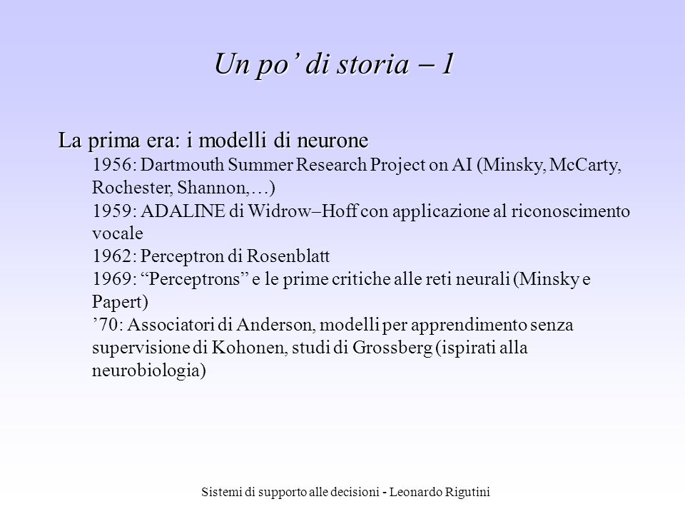 Sistemi di supporto alle decisioni - Leonardo Rigutini Un po di storia 2 La seconda era: le reti di neuroni 1982: Reti di Hopfield 1986: Parallel Distributed Processing e Backpropagation 1987: Prima conferenza sulle reti neurali dellIEEE a San Diego 1989: Primi chip neurali 1990: J.