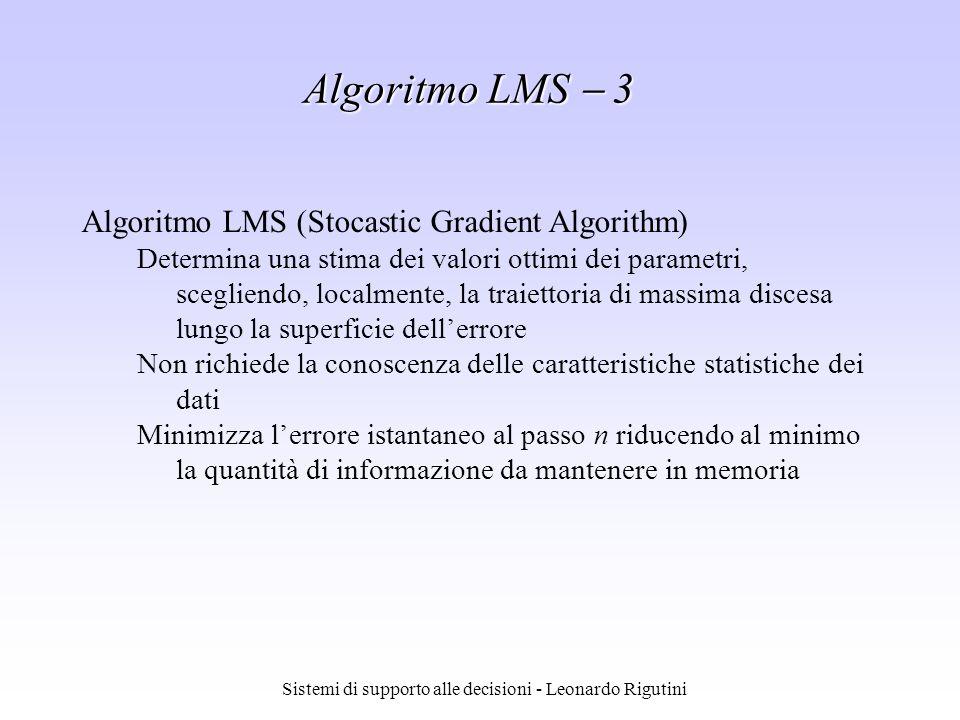 Sistemi di supporto alle decisioni - Leonardo Rigutini Algoritmo LMS 3 Algoritmo LMS (Stocastic Gradient Algorithm) Determina una stima dei valori ott