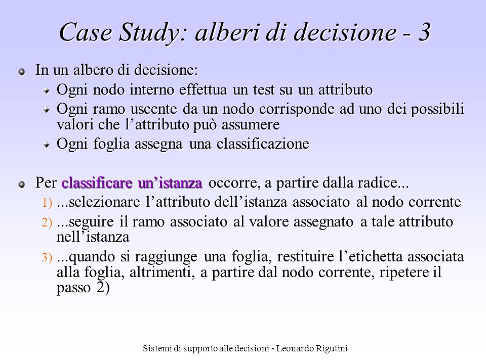 Sistemi di supporto alle decisioni - Leonardo Rigutini Case Study: alberi di decisione - 4 Esempio: {Outlook=Sunny,Humidity=High,Wind=Strong} Wind Rain Outlook Humidity Overcast Sunny Yes Yes WeakStrong NoYes NormalHigh No