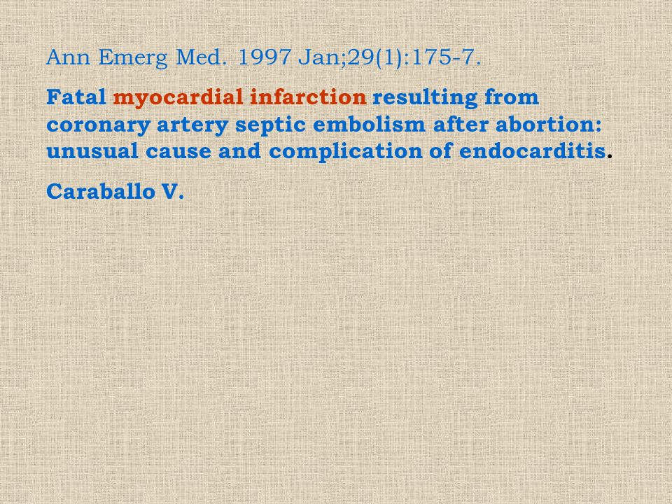 Ann Emerg Med. 1997 Jan;29(1):175-7. Fatal myocardial infarction resulting from coronary artery septic embolism after abortion: unusual cause and comp