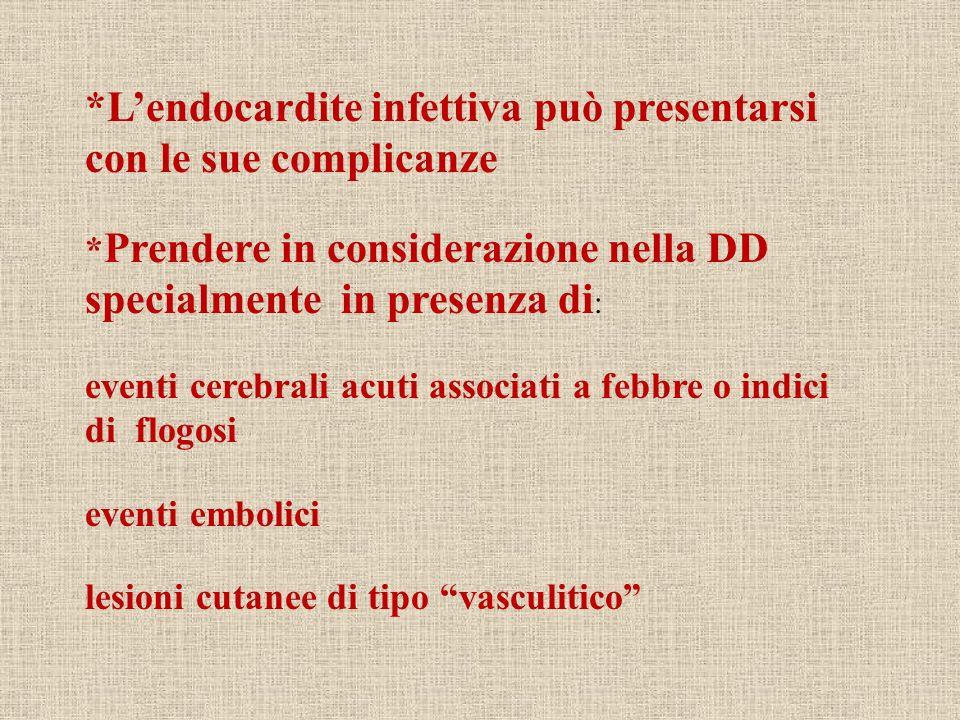 *Lendocardite infettiva può presentarsi con le sue complicanze * Prendere in considerazione nella DD specialmente in presenza di : eventi cerebrali ac