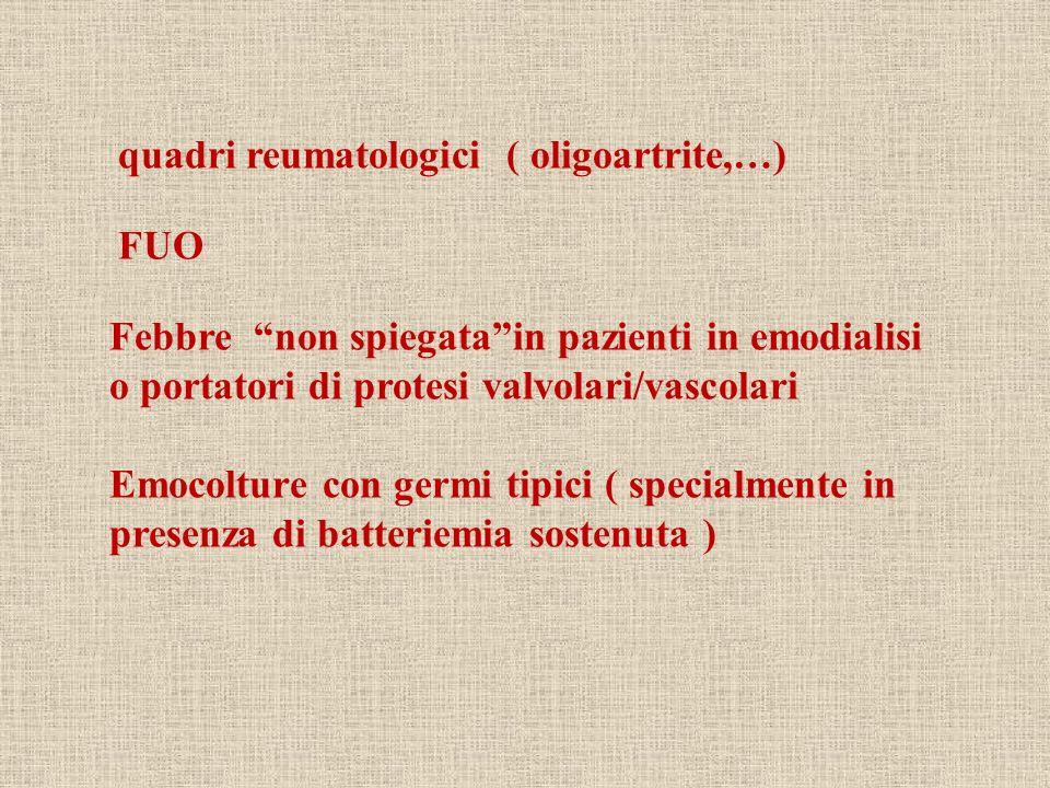 quadri reumatologici ( oligoartrite,…) FUO Febbre non spiegatain pazienti in emodialisi o portatori di protesi valvolari/vascolari Emocolture con germ