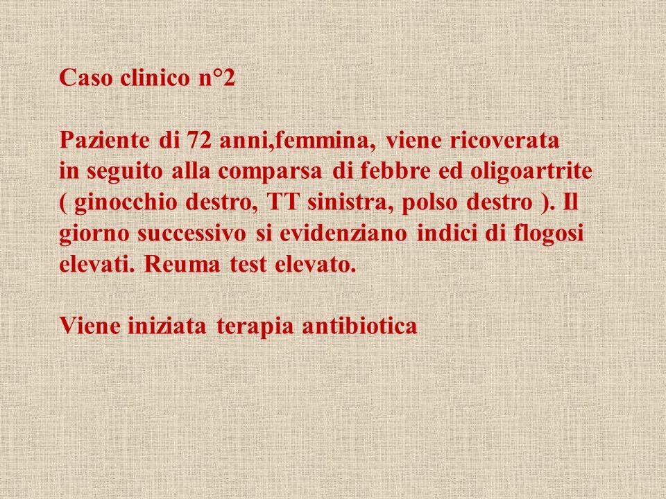 Caso clinico n°2 Paziente di 72 anni,femmina, viene ricoverata in seguito alla comparsa di febbre ed oligoartrite ( ginocchio destro, TT sinistra, pol