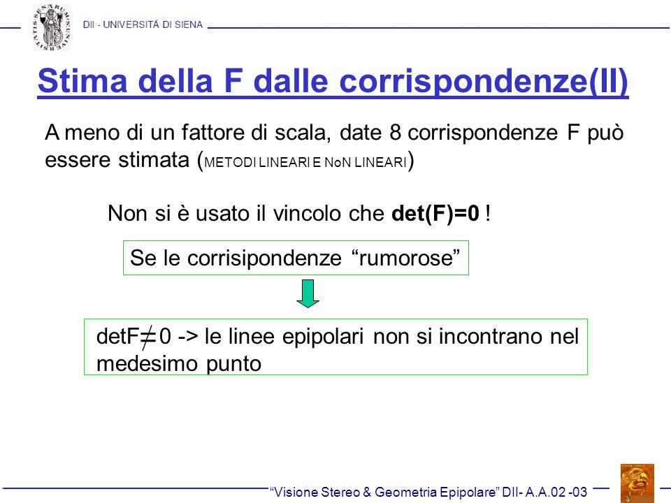 Stima della F dalle corrispondenze(II) Visione Stereo & Geometria Epipolare DII- A.A.02 -03 A meno di un fattore di scala, date 8 corrispondenze F può