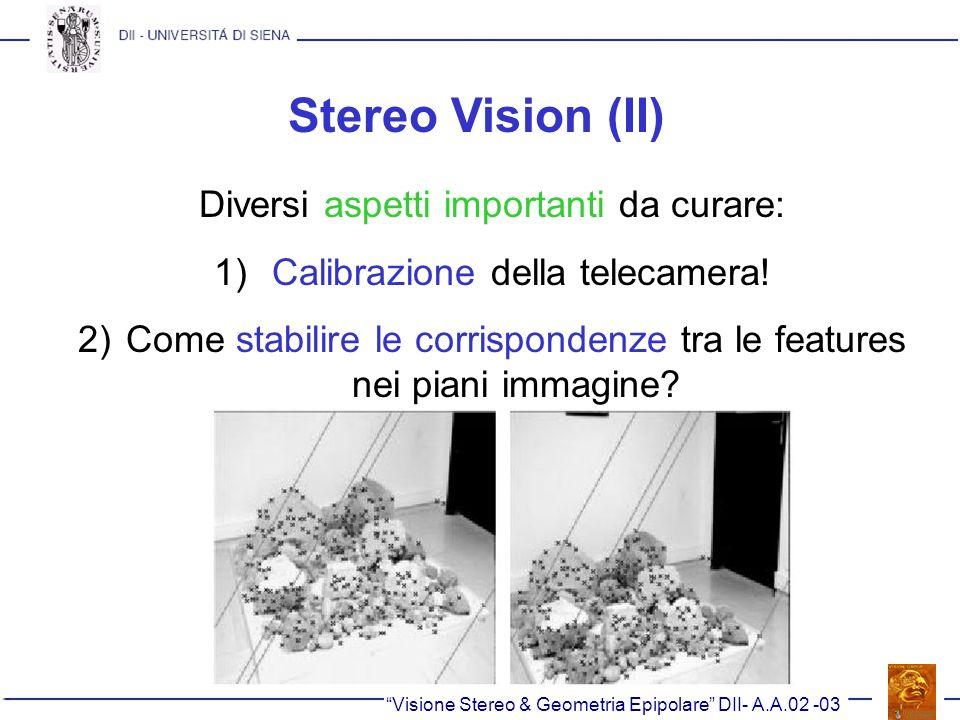 Stereo Vision (II) Visione Stereo & Geometria Epipolare DII- A.A.02 -03 Diversi aspetti importanti da curare: 1) Calibrazione della telecamera! 2)Come
