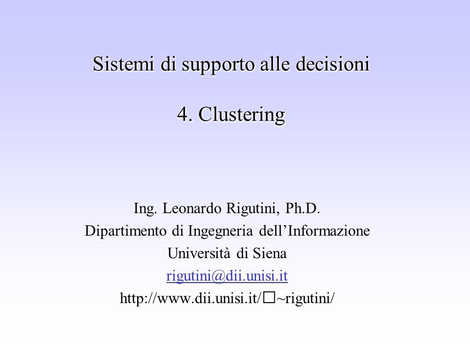 Sistemi di supporto alle decisioni 4. Clustering Ing. Leonardo Rigutini, Ph.D. Dipartimento di Ingegneria dellInformazione Università di Siena rigutin