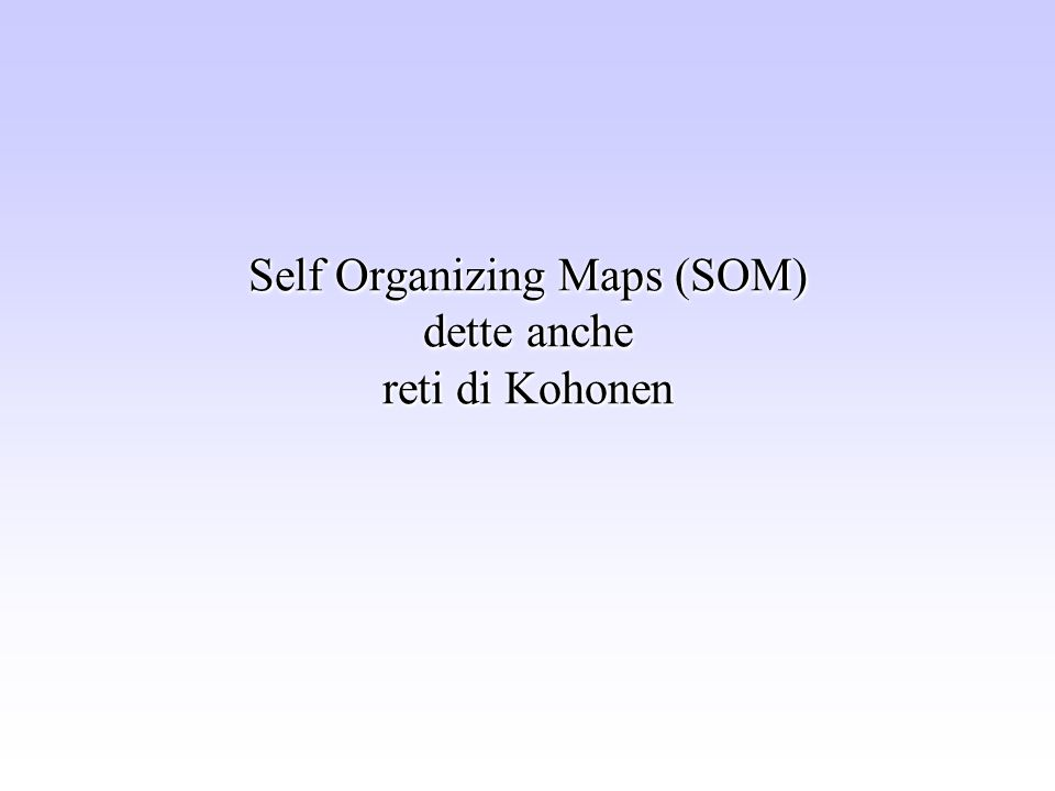 Self Organizing Maps (SOM) dette anche reti di Kohonen