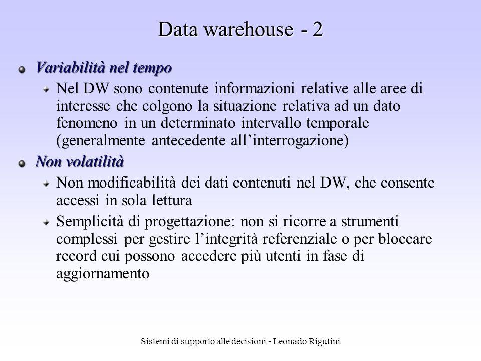 Sistemi di supporto alle decisioni - Leonado Rigutini Data warehouse - 1 Integrazione Nel data warehouse confluiscono dati provenienti da più sistemi transazionali e da fonti esterne Lobiettivo dellintegrazione viene raggiunto mediante lutilizzo di metodi di codifica uniformi Orientamento al soggetto I dati vengono archiviati per poter essere facilmente reperiti ed analizzati dagli utenti Non si mira a minimizzare la ridondanza, ma piuttosto a fornire dati che abbiano una struttura in grado di favorire la produzione di informazioni