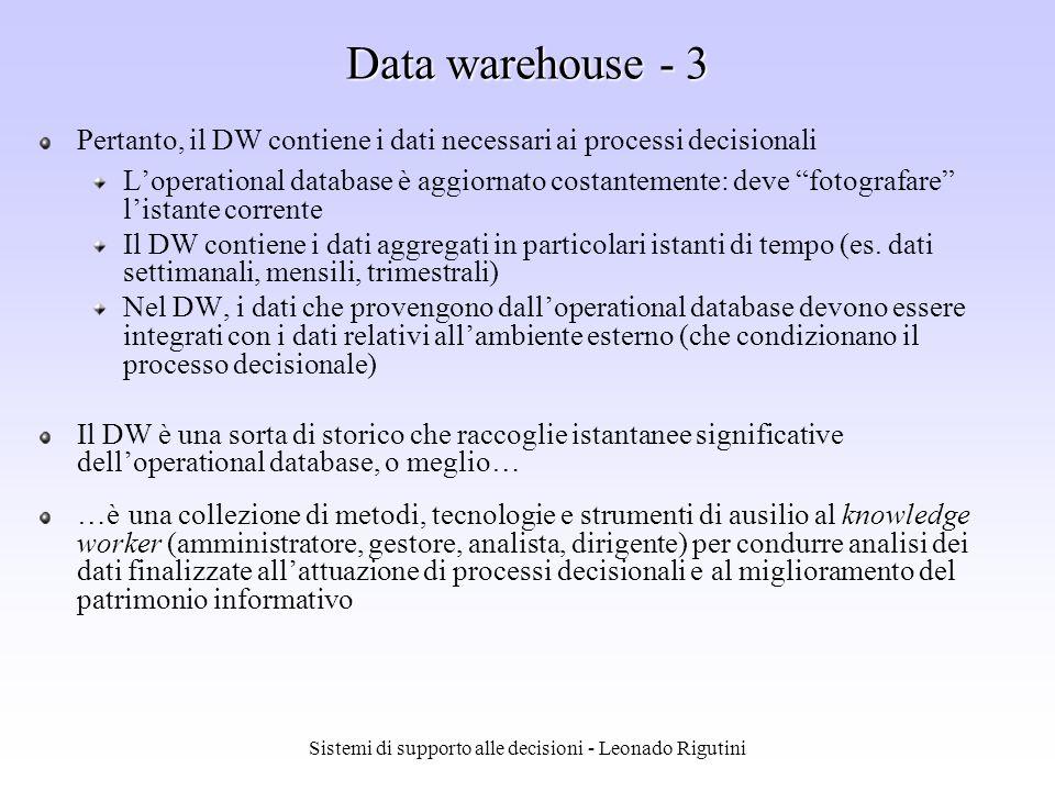 Sistemi di supporto alle decisioni - Leonado Rigutini Data warehouse - 2 Variabilità nel tempo Nel DW sono contenute informazioni relative alle aree di interesse che colgono la situazione relativa ad un dato fenomeno in un determinato intervallo temporale (generalmente antecedente allinterrogazione) Non volatilità Non modificabilità dei dati contenuti nel DW, che consente accessi in sola lettura Semplicità di progettazione: non si ricorre a strumenti complessi per gestire lintegrità referenziale o per bloccare record cui possono accedere più utenti in fase di aggiornamento