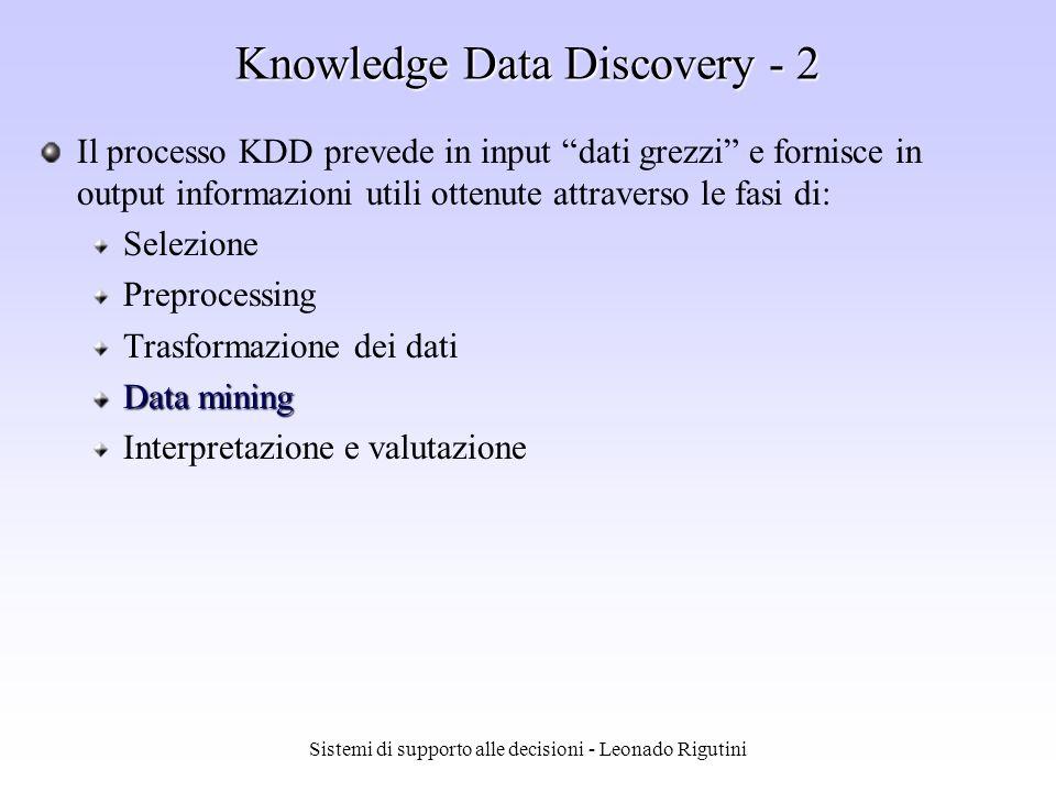 Sistemi di supporto alle decisioni - Leonado Rigutini Knowledge Data Discovery - 1 Gli stadi che caratterizzano un processo KDD sono stati identificati da Fayyad, Piatetsky Shapiro, Smyth e Uthurusamy (1996) Data Mining Nellelencare e descrivere le fasi del KDD, tale ricerca ha posto particolare accento sulla fase di Data Mining (DM), cioè sulle tecniche per lesplorazione e lo studio dei dati Il DM è ritenuta la fase più importante dellintero processo KDD e tale importanza rende sempre più difficile, soprattutto in termini pratici, distinguere il processo KDD dal DM