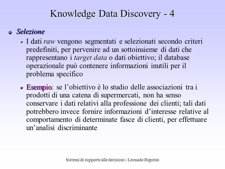 Sistemi di supporto alle decisioni - Leonado Rigutini Knowledge Data Discovery - 3 dati dati selezionati dati elaborati dati trasformati pattern conoscenza Interpretazioni e valutazioni Selezione DATA MINING Trasformazione dei dati Preprocessing